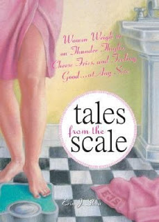 Tales from the Scale:  Woman Weigh in on Thunder Thighs, Cheese Fries, and Feeling Good…at Any Size by Erin J. Shea